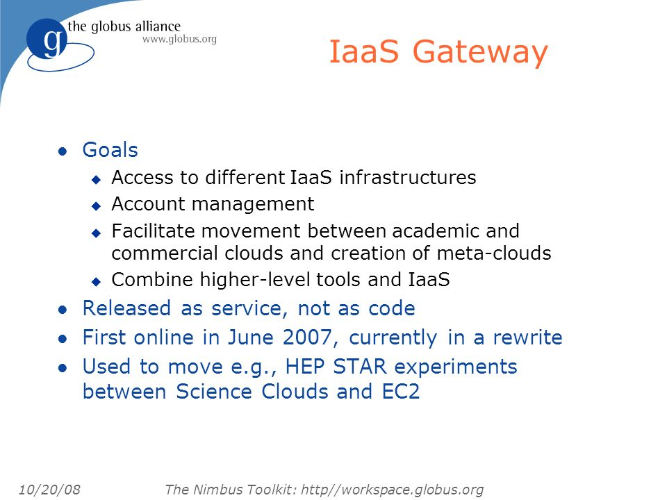 10/20/08 The Nimbus Toolkit: http//workspace.globus.org IaaS Gateway l Goals u Access to different IaaS infrastructures u Account management u Facilitate movement between academic and commercial clouds and creation of meta-clouds u Combine higher-level tools and IaaS l Released as service, not as code l First online in June 2007, currently in a rewrite l Used to move e.g., HEP STAR experiments between Science Clouds and EC2