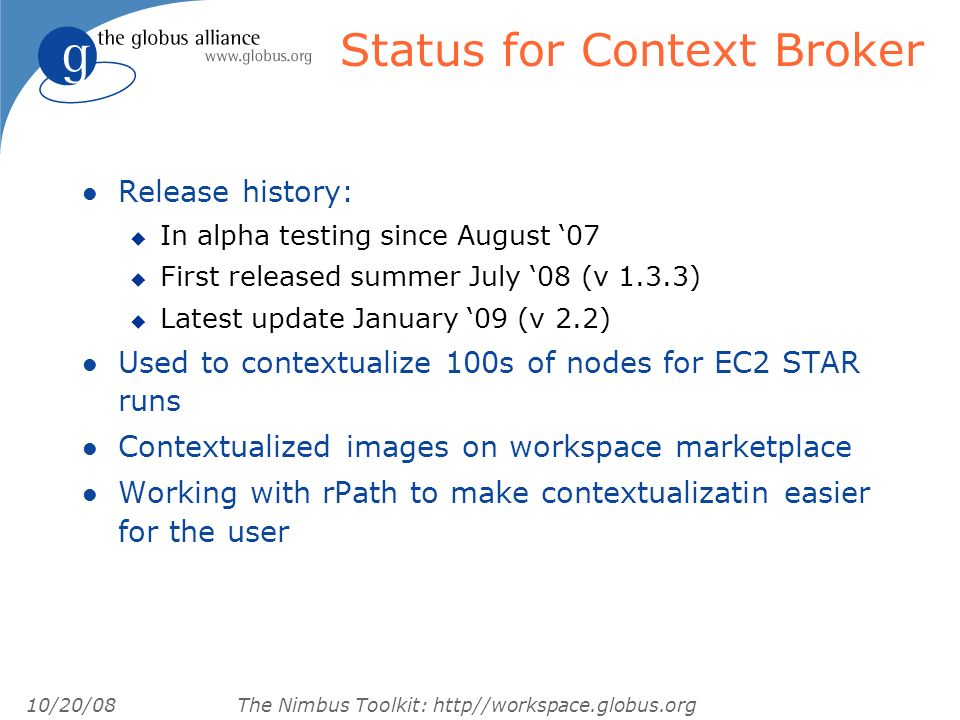 10/20/08 The Nimbus Toolkit: http//workspace.globus.org Status for Context Broker l Release history: u In alpha testing since August 07 u First released summer July 08 (v 1.3.3) u Latest update January 09 (v 2.2) l Used to contextualize 100s of nodes for EC2 STAR runs l Contextualized images on workspace marketplace l Working with rPath to make contextualizatin easier for the user
