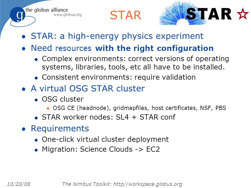 10/20/08 The Nimbus Toolkit: http//workspace.globus.org STAR l STAR: a high-energy physics experiment l Need resources with the right configuration u Complex environments: correct versions of operating systems, libraries, tools, etc all have to be installed.