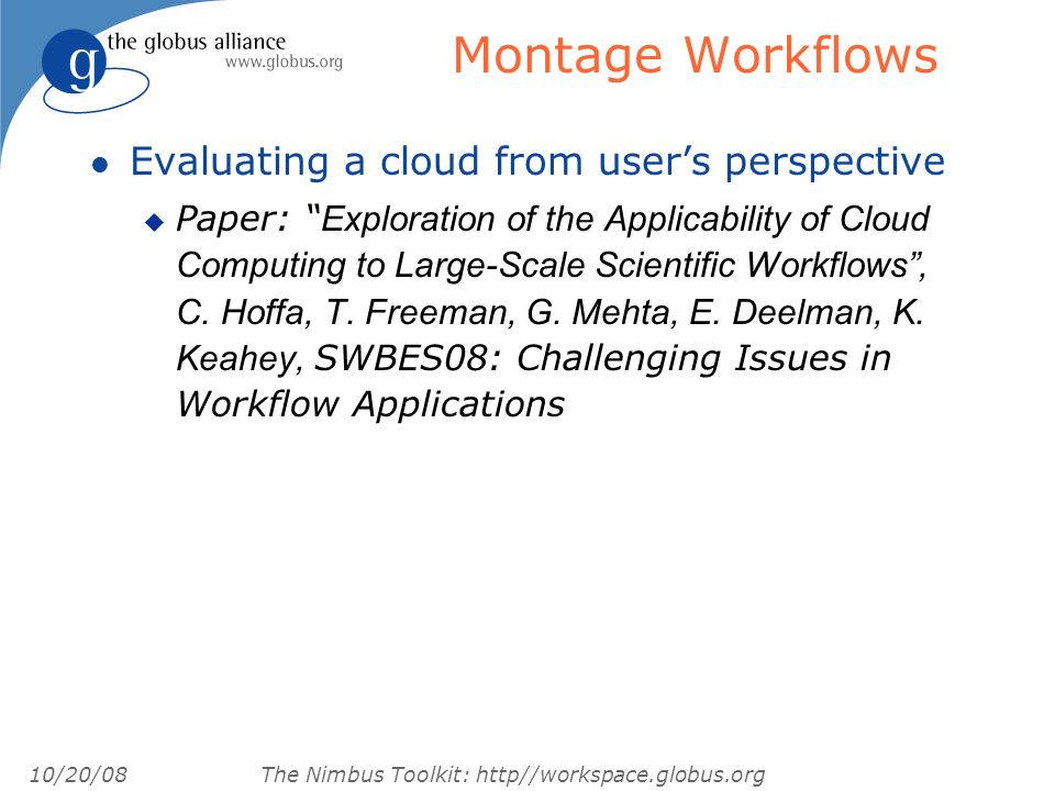10/20/08 The Nimbus Toolkit: http//workspace.globus.org Montage Workflows l Evaluating a cloud from users perspective Paper: Exploration of the Applicability of Cloud Computing to Large-Scale Scientific Workflows, C.