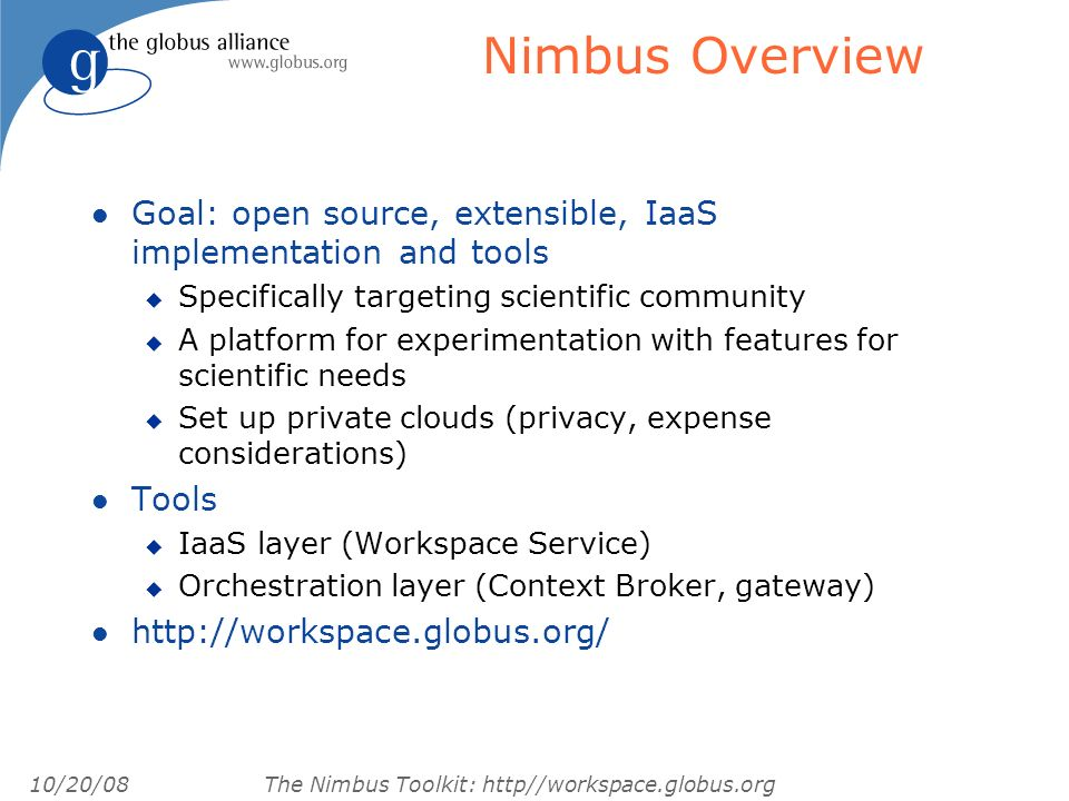 10/20/08 The Nimbus Toolkit: http//workspace.globus.org Nimbus Overview l Goal: open source, extensible, IaaS implementation and tools u Specifically targeting scientific community u A platform for experimentation with features for scientific needs u Set up private clouds (privacy, expense considerations) l Tools u IaaS layer (Workspace Service) u Orchestration layer (Context Broker, gateway) l http://workspace.globus.org/