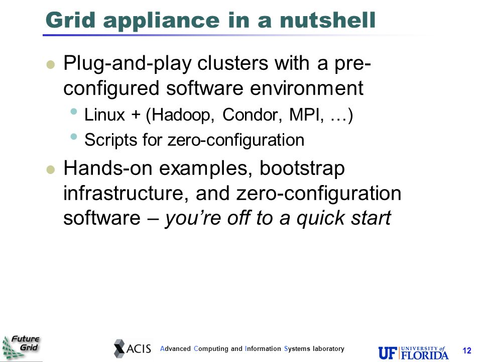 Advanced Computing and Information Systems laboratory 12 Grid appliance in a nutshell Plug-and-play clusters with a pre- configured software environment Linux + (Hadoop, Condor, MPI, …) Scripts for zero-configuration Hands-on examples, bootstrap infrastructure, and zero-configuration software – youre off to a quick start