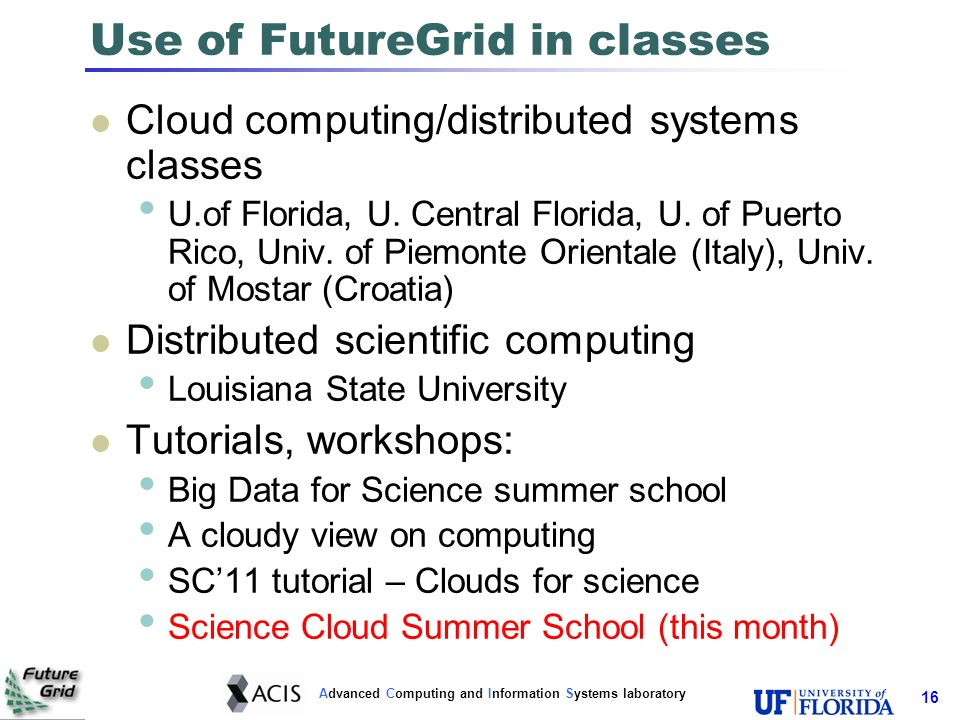 Advanced Computing and Information Systems laboratory Use of FutureGrid in classes Cloud computing/distributed systems classes U.of Florida, U. Centra