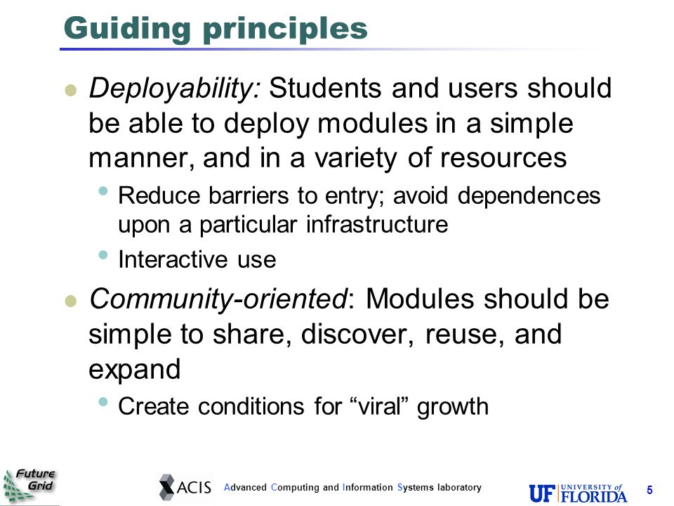 Advanced Computing and Information Systems laboratory Guiding principles Deployability: Students and users should be able to deploy modules in a simple manner, and in a variety of resources Reduce barriers to entry; avoid dependences upon a particular infrastructure Interactive use Community-oriented: Modules should be simple to share, discover, reuse, and expand Create conditions for viral growth 5