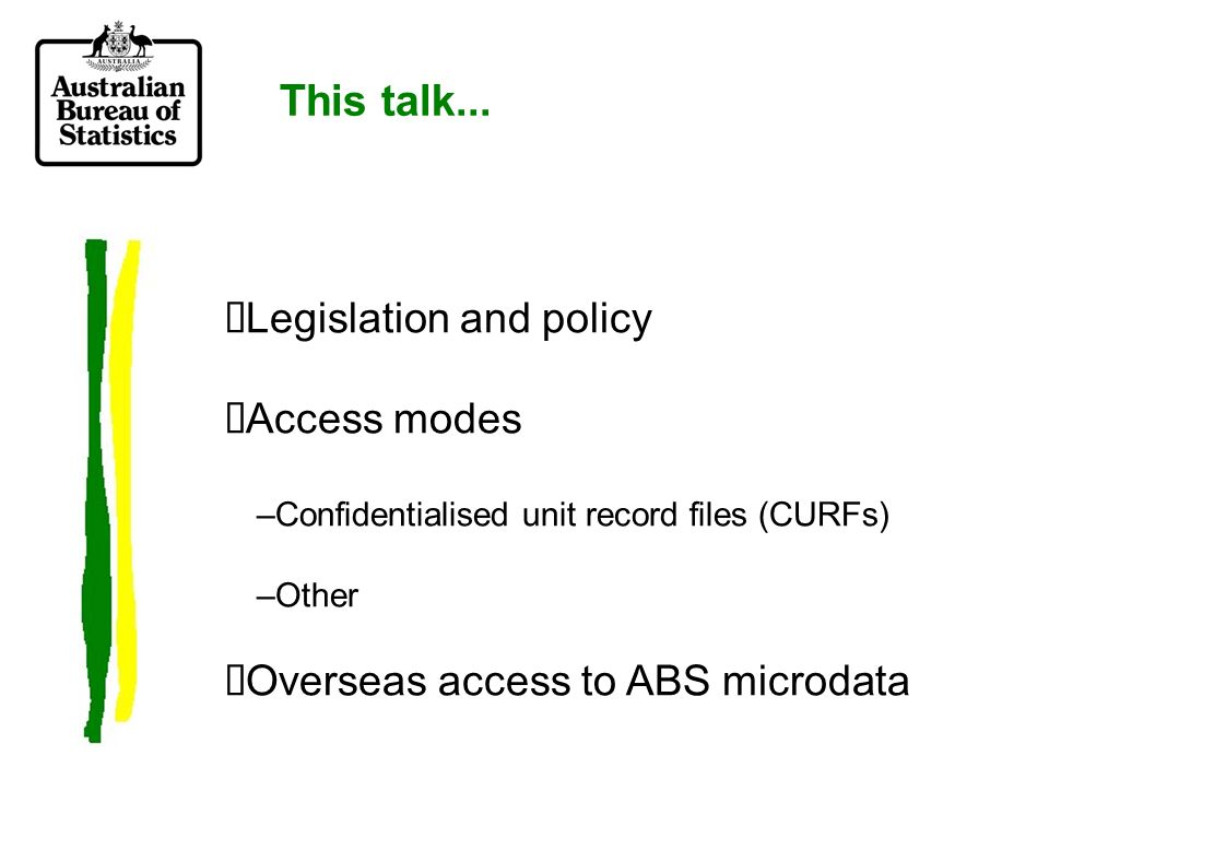 ABS Outputs Outside Census and Statistics Act ABS Outputs Published Specialised tables CD-ROM tables Remote access ABS On-site Lab Low High access Section 16A Assist Statistician in carrying out functions Regulation 7A Assist Performance of Statistical functions ABS analysis/Consultanc y Detail Protection Low High