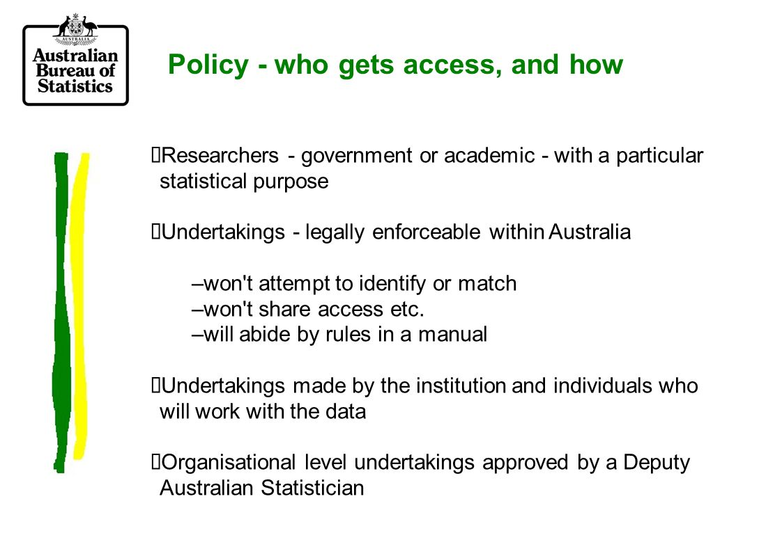 Policy - who gets access, and how Researchers - government or academic - with a particular statistical purpose Undertakings - legally enforceable within Australia –won t attempt to identify or match –won t share access etc.