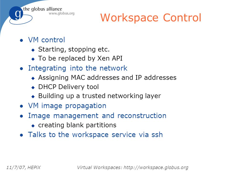 11/7/07, HEPiXVirtual Workspaces: http://workspace.globus.org Workspace Control l VM control u Starting, stopping etc.