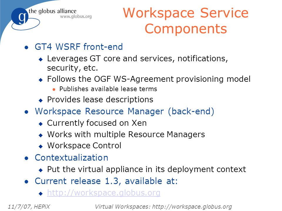 11/7/07, HEPiXVirtual Workspaces: http://workspace.globus.org Workspace Service Components l GT4 WSRF front-end u Leverages GT core and services, notifications, security, etc.