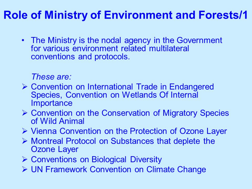 Role of Ministry of Environment and Forests/1 The Ministry is the nodal agency in the Government for various environment related multilateral conventions and protocols.