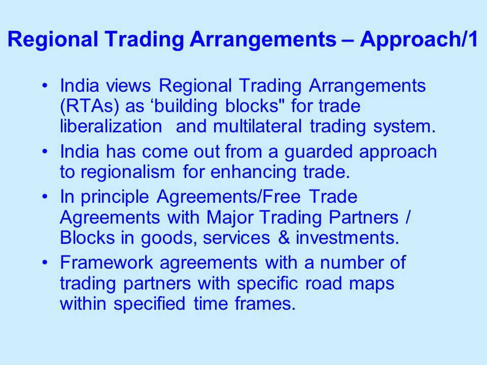 Regional Trading Arrangements – Approach/1 India views Regional Trading Arrangements (RTAs) as building blocks for trade liberalization and multilateral trading system.
