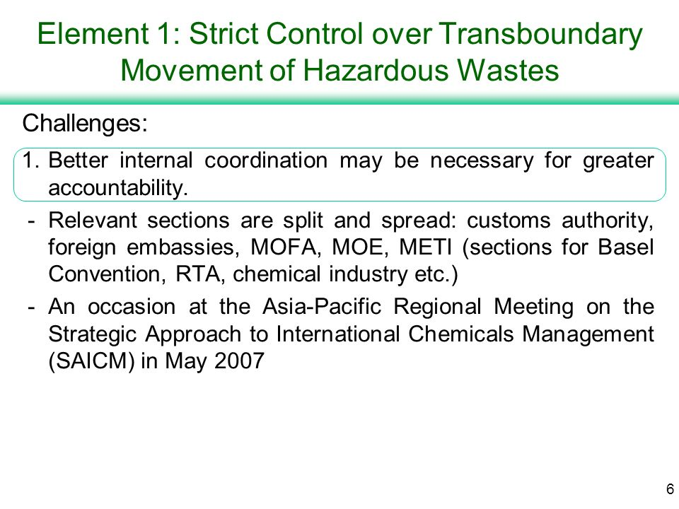 5 Element 1: Strict Control over Transboundary Movement of Hazardous Wastes 2.Japanese government implements strict control over hazardous wastes under the Basel Convention.