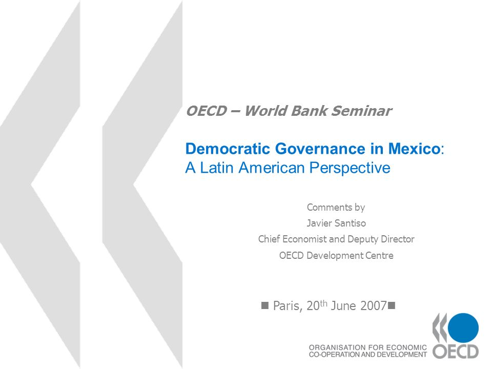 OECD – World Bank Seminar Democratic Governance in Mexico: A Latin American Perspective Paris, 20 th June 2007 Comments by Javier Santiso Chief Econom
