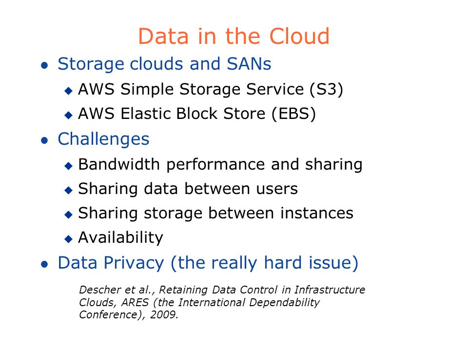 Data in the Cloud l Storage clouds and SANs u AWS Simple Storage Service (S3) u AWS Elastic Block Store (EBS) l Challenges u Bandwidth performance and