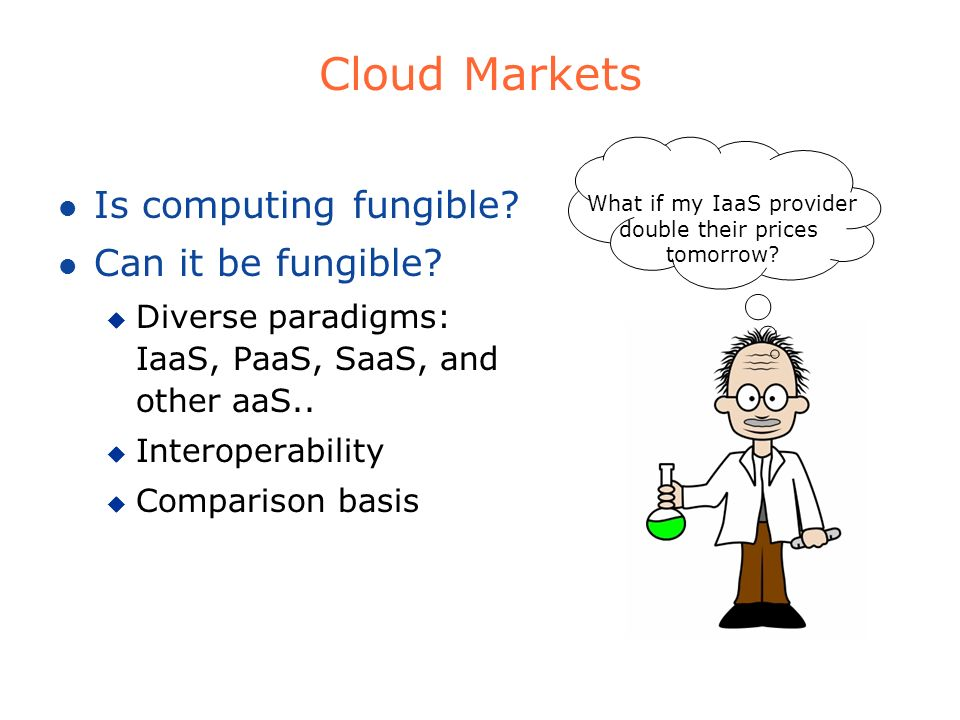 Cloud Markets l Is computing fungible? l Can it be fungible? u Diverse paradigms: IaaS, PaaS, SaaS, and other aaS.. u Interoperability u Comparison ba