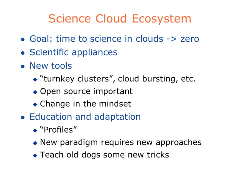 Science Cloud Ecosystem l Goal: time to science in clouds -> zero l Scientific appliances l New tools u turnkey clusters, cloud bursting, etc. u Open