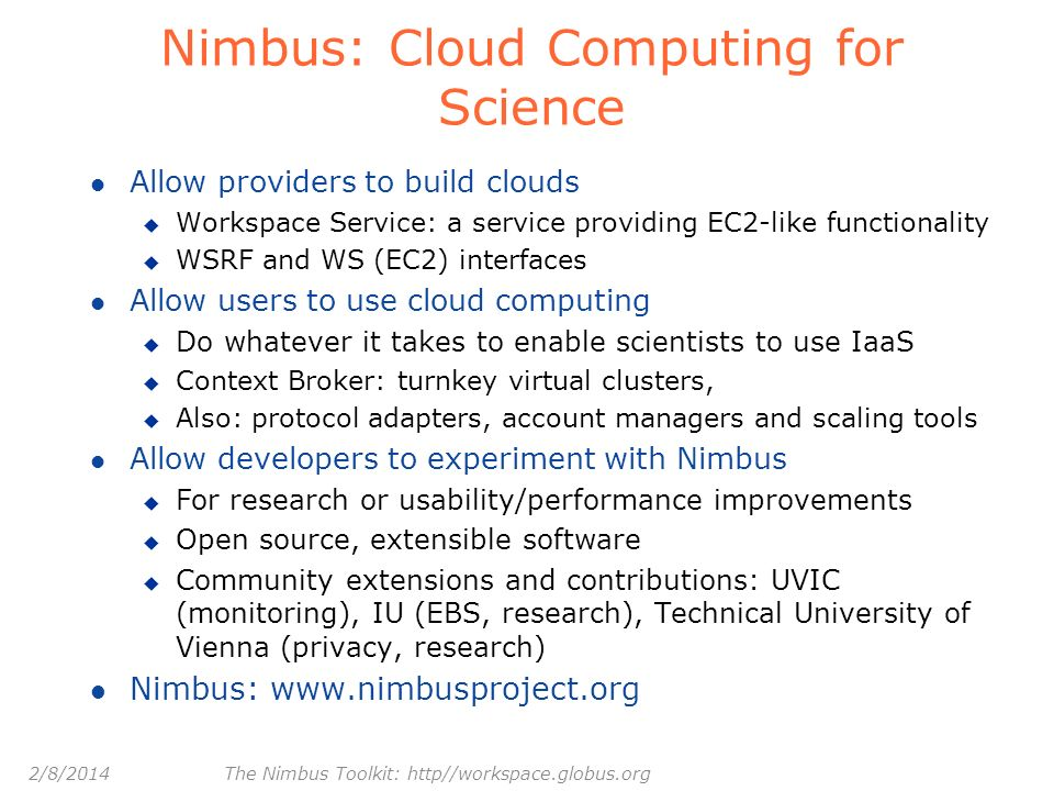 2/8/2014 The Nimbus Toolkit: http//workspace.globus.org Nimbus: Cloud Computing for Science l Allow providers to build clouds u Workspace Service: a s