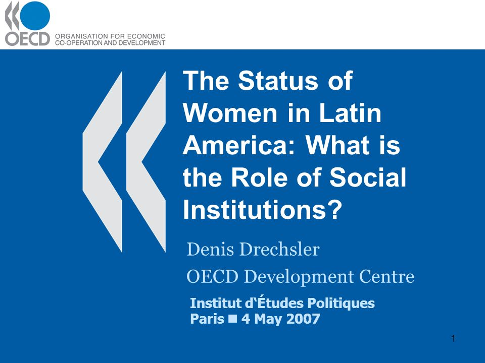 1 The Status of Women in Latin America: What is the Role of Social Institutions? Denis Drechsler OECD Development Centre Institut dÉtudes Politiques P