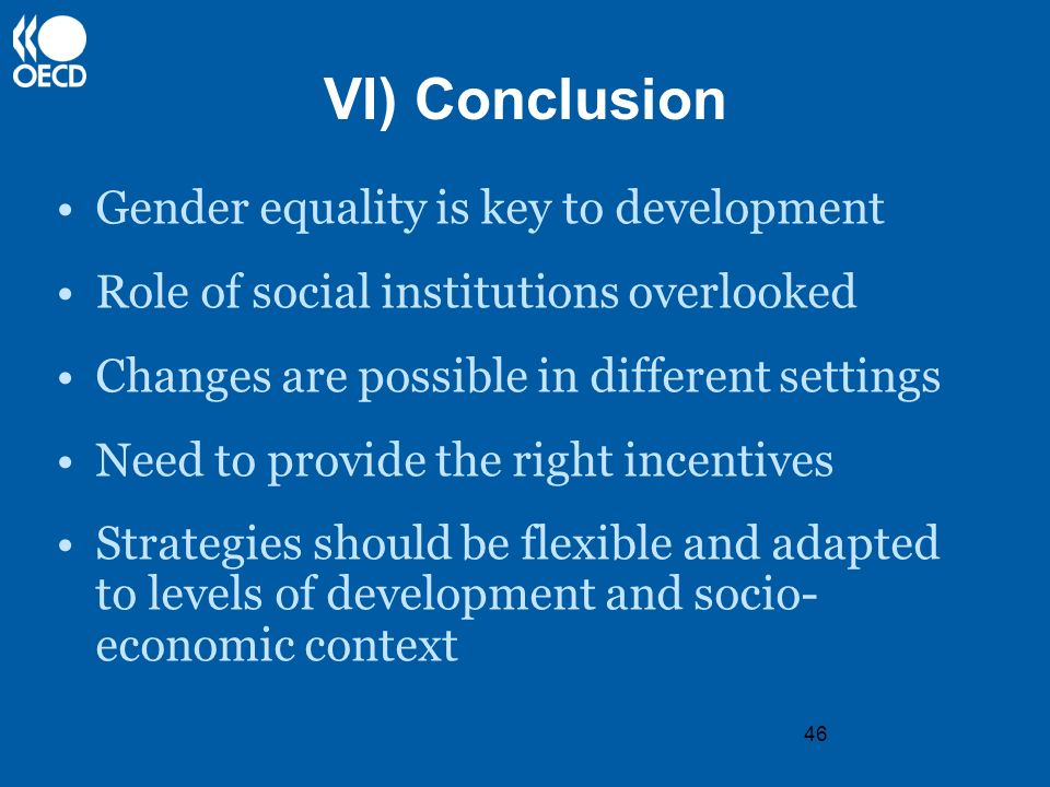 46 VI) Conclusion Gender equality is key to development Role of social institutions overlooked Changes are possible in different settings Need to prov