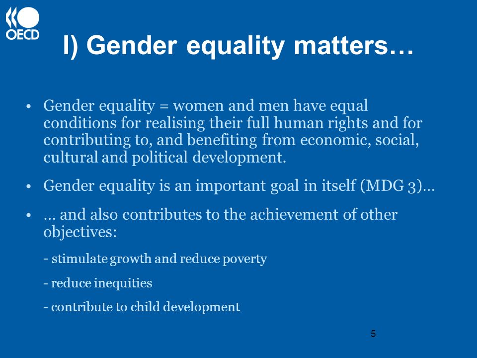 5 I) Gender equality matters… Gender equality = women and men have equal conditions for realising their full human rights and for contributing to, and