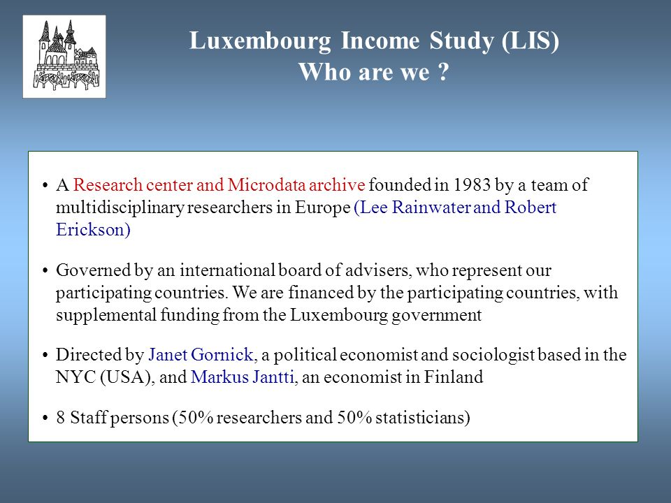 Luxembourg Income Study (LIS) Who are we ? A Research center and Microdata archive founded in 1983 by a team of multidisciplinary researchers in Europ