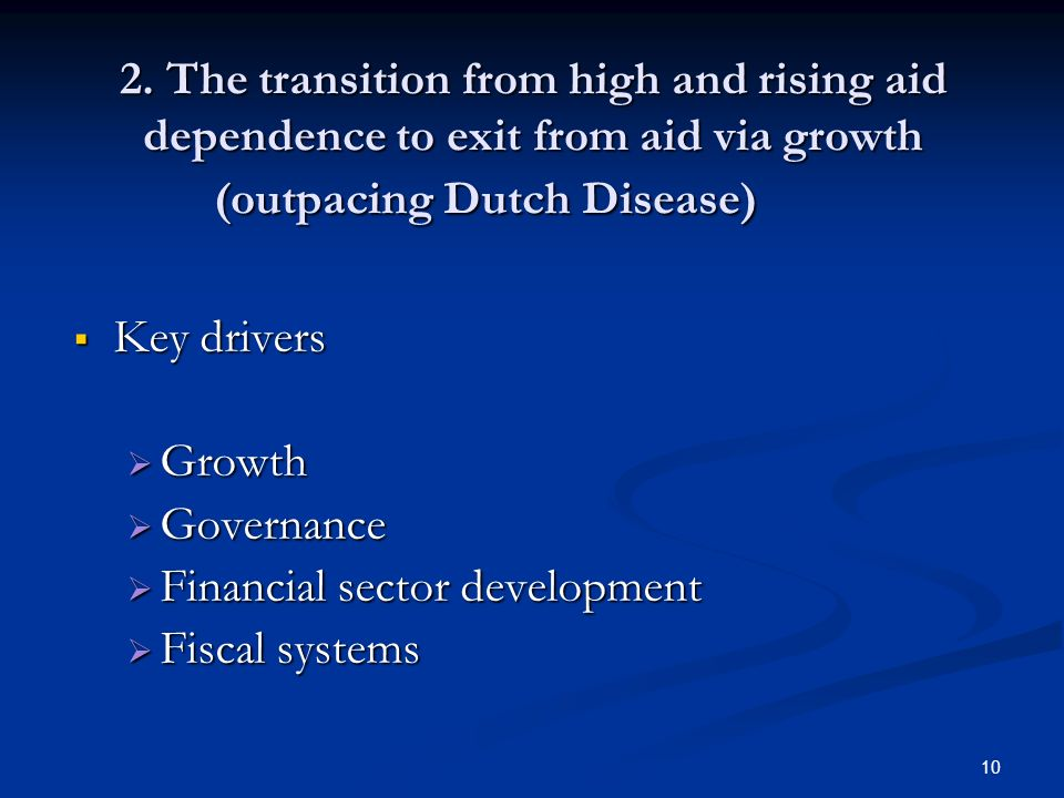 10 2. The transition from high and rising aid dependence to exit from aid via growth (outpacing Dutch Disease) Key drivers Key drivers Growth Growth G