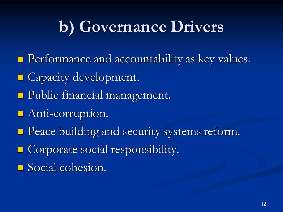 12 b) Governance Drivers Performance and accountability as key values. Performance and accountability as key values. Capacity development. Capacity de