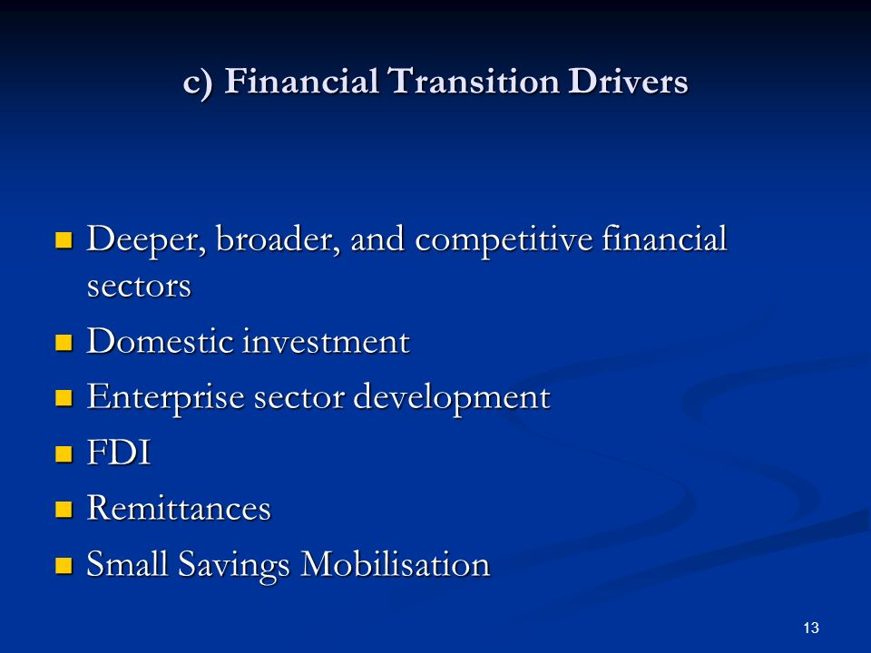13 c) Financial Transition Drivers Deeper, broader, and competitive financial sectors Deeper, broader, and competitive financial sectors Domestic investment Domestic investment Enterprise sector development Enterprise sector development FDI FDI Remittances Remittances Small Savings Mobilisation Small Savings Mobilisation