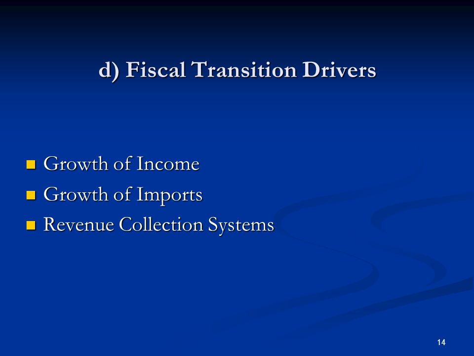 14 d) Fiscal Transition Drivers Growth of Income Growth of Income Growth of Imports Growth of Imports Revenue Collection Systems Revenue Collection Sy