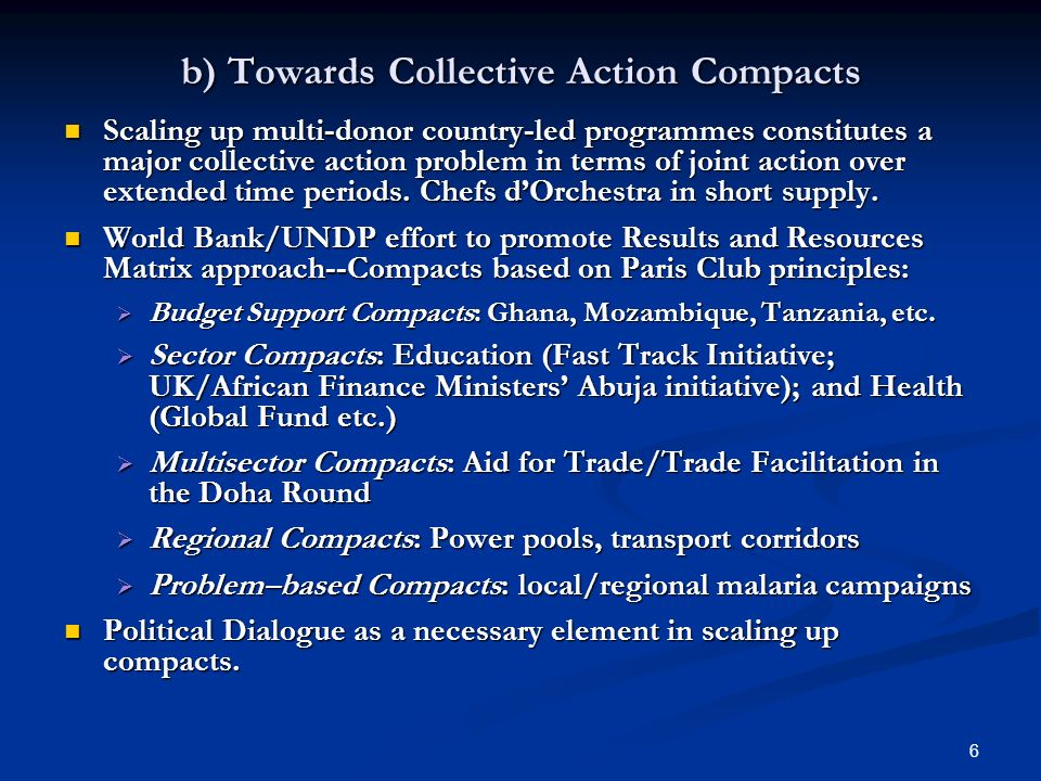 6 b) Towards Collective Action Compacts Scaling up multi-donor country-led programmes constitutes a major collective action problem in terms of joint