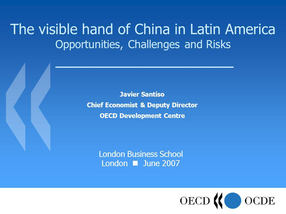 The visible hand of China in Latin America Opportunities, Challenges and Risks Javier Santiso Chief Economist & Deputy Director OECD Development Centre London Business School London June 2007