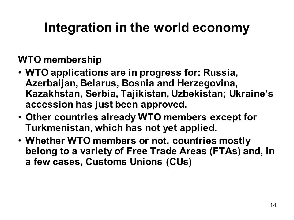14 Integration in the world economy WTO membership WTO applications are in progress for: Russia, Azerbaijan, Belarus, Bosnia and Herzegovina, Kazakhstan, Serbia, Tajikistan, Uzbekistan; Ukraines accession has just been approved.