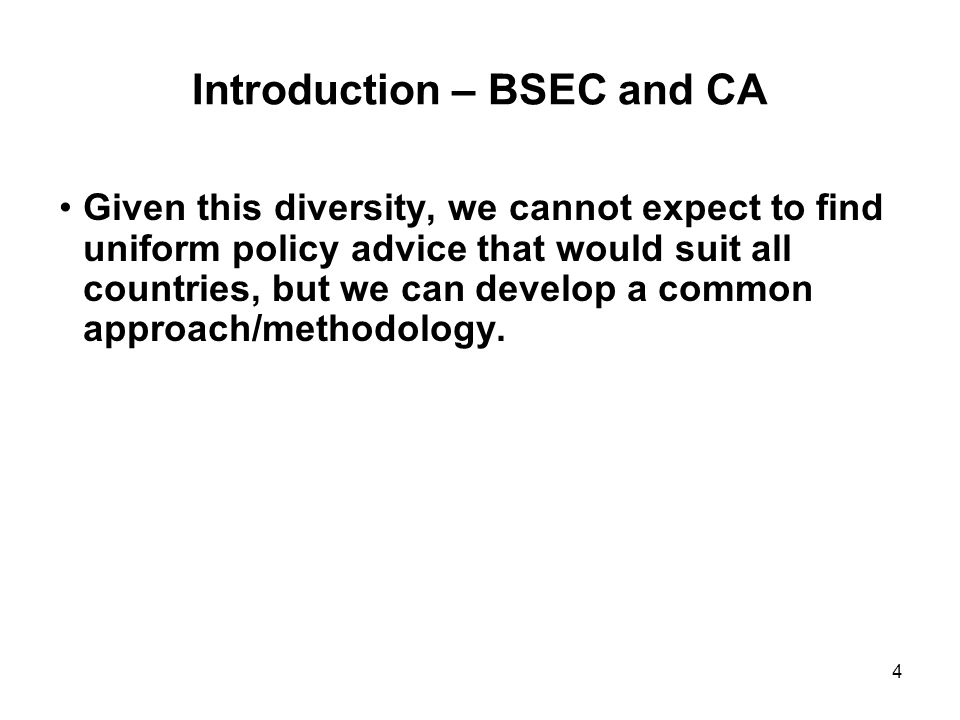 4 Introduction – BSEC and CA Given this diversity, we cannot expect to find uniform policy advice that would suit all countries, but we can develop a common approach/methodology.