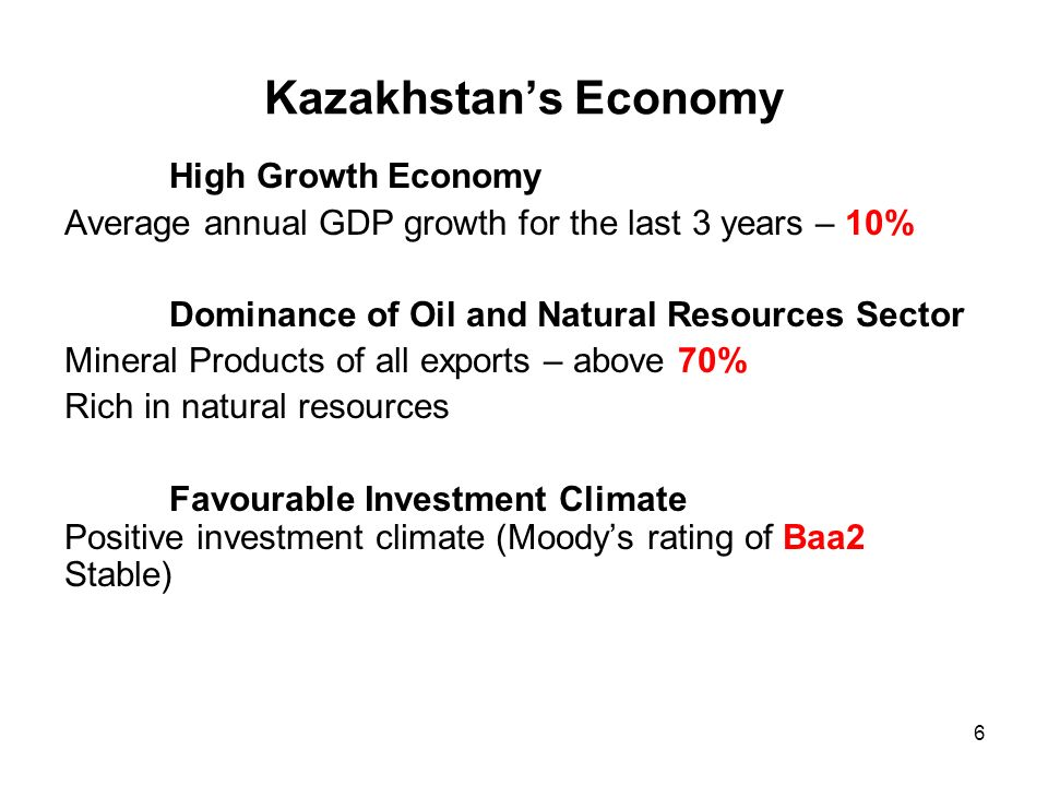 6 Kazakhstans Economy High Growth Economy Average annual GDP growth for the last 3 years – 10% Dominance of Oil and Natural Resources Sector Mineral Products of all exports – above 70% Rich in natural resources Favourable Investment Climate Positive investment climate (Moodys rating of Baa2 Stable)