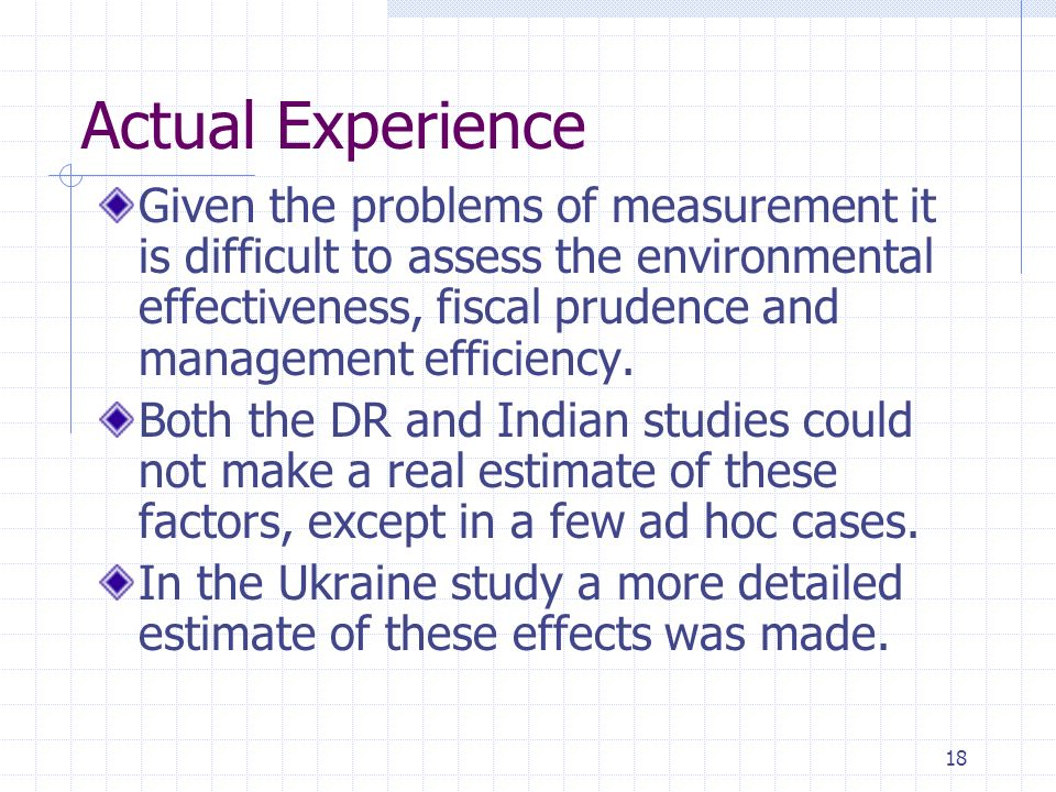 18 Actual Experience Given the problems of measurement it is difficult to assess the environmental effectiveness, fiscal prudence and management efficiency.