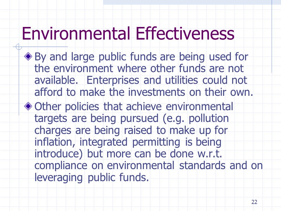 22 Environmental Effectiveness By and large public funds are being used for the environment where other funds are not available. Enterprises and utili
