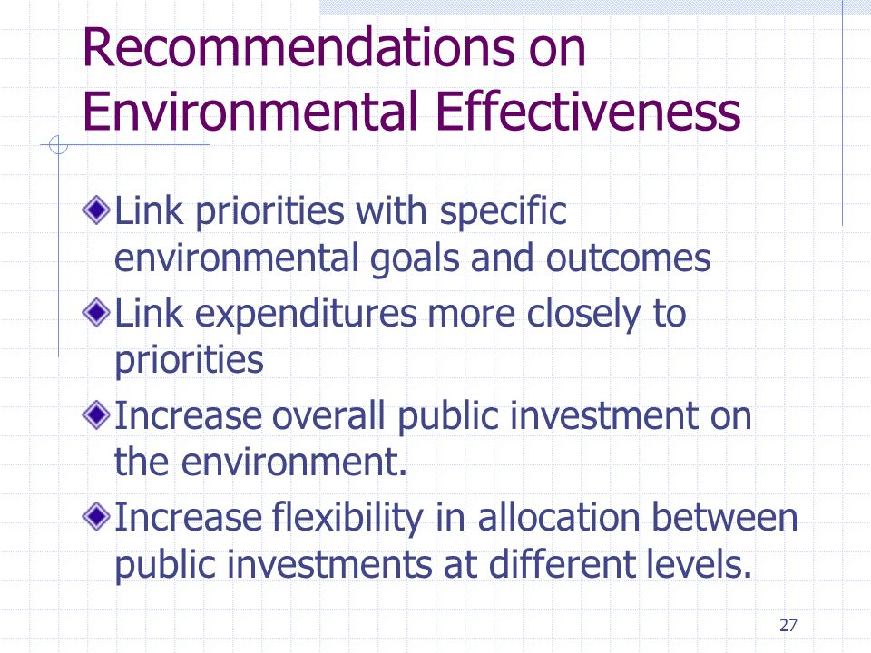 27 Recommendations on Environmental Effectiveness Link priorities with specific environmental goals and outcomes Link expenditures more closely to priorities Increase overall public investment on the environment.