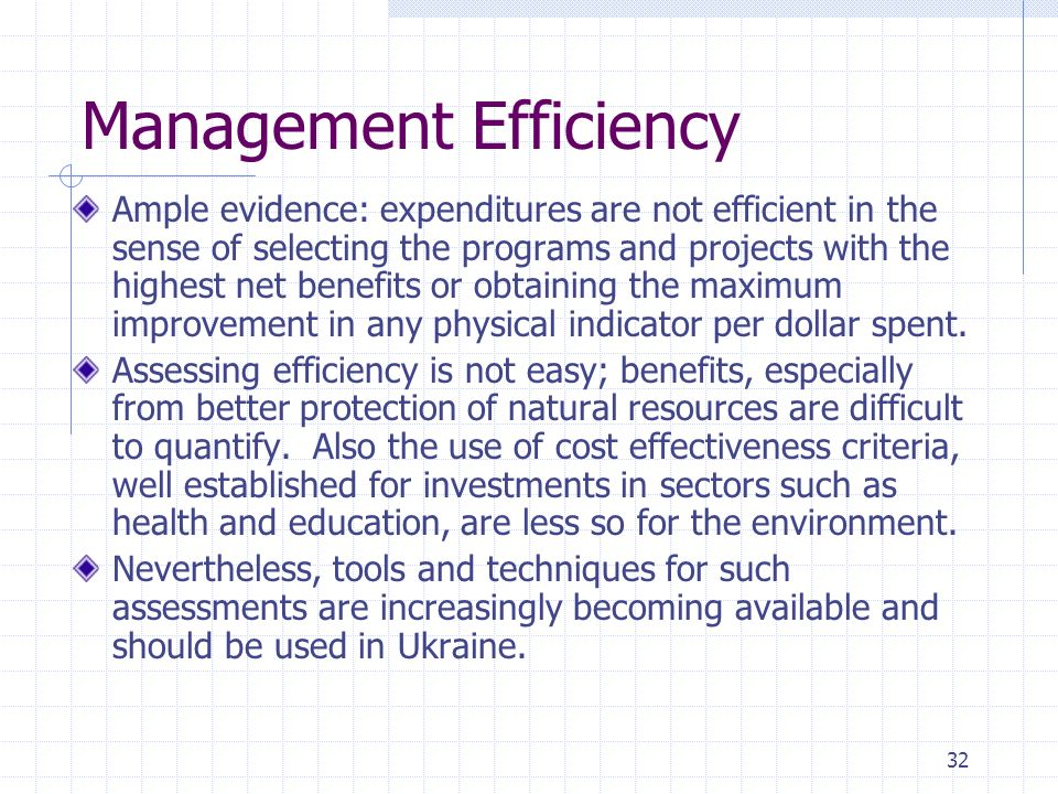 32 Management Efficiency Ample evidence: expenditures are not efficient in the sense of selecting the programs and projects with the highest net benefits or obtaining the maximum improvement in any physical indicator per dollar spent.