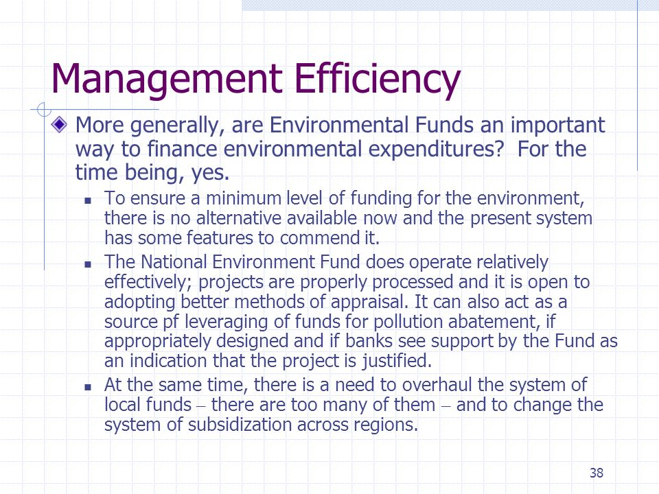 38 Management Efficiency More generally, are Environmental Funds an important way to finance environmental expenditures? For the time being, yes. To e