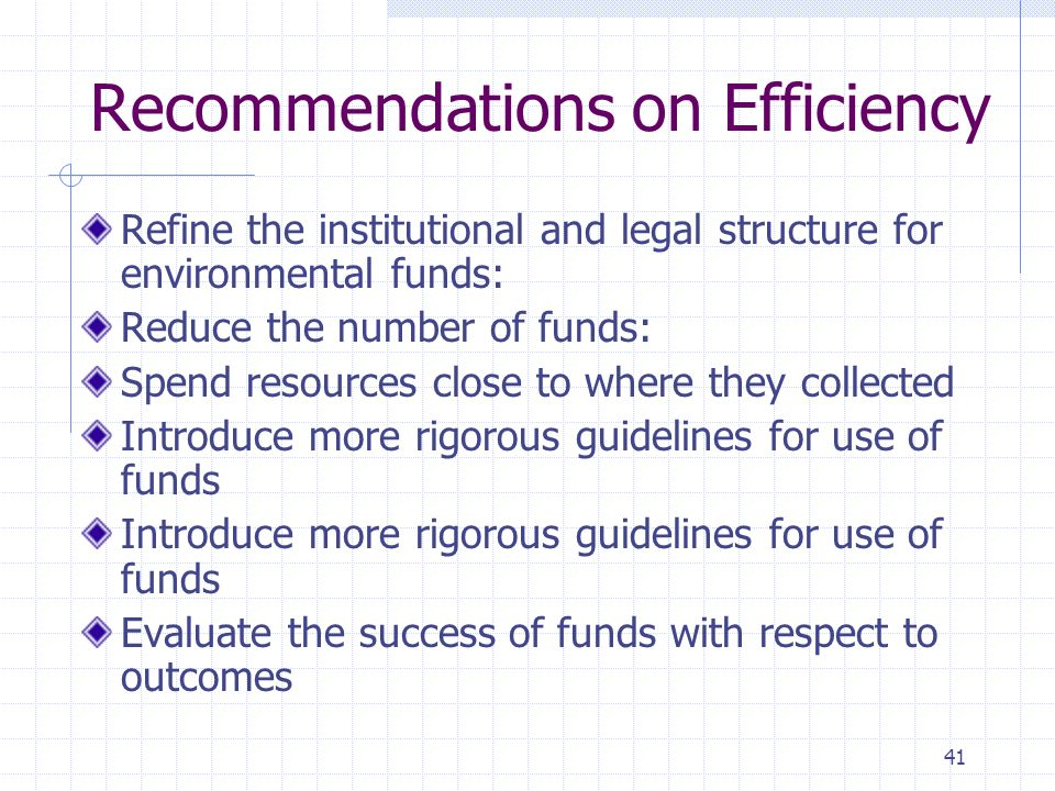 41 Recommendations on Efficiency Refine the institutional and legal structure for environmental funds: Reduce the number of funds: Spend resources close to where they collected Introduce more rigorous guidelines for use of funds Evaluate the success of funds with respect to outcomes