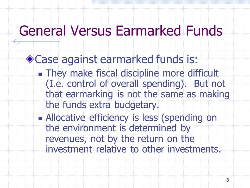 8 General Versus Earmarked Funds Case against earmarked funds is: They make fiscal discipline more difficult (I.e.