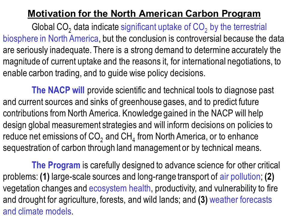 Motivation for the North American Carbon Program Global CO 2 data indicate significant uptake of CO 2 by the terrestrial biosphere in North America, but the conclusion is controversial because the data are seriously inadequate.