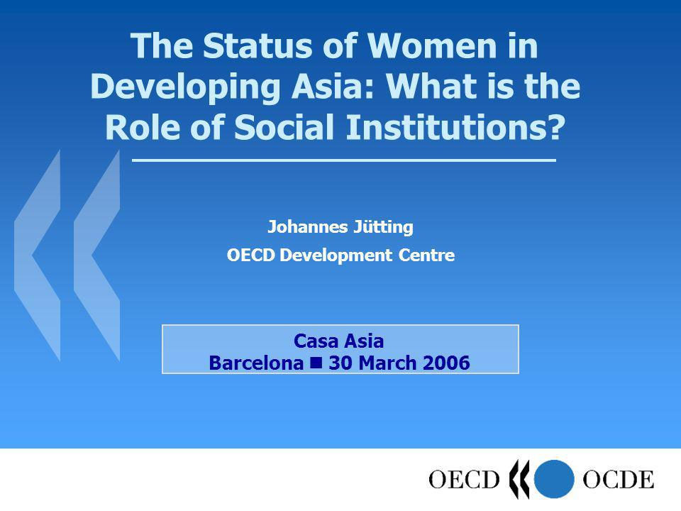 The Status of Women in Developing Asia: What is the Role of Social Institutions? Johannes Jütting OECD Development Centre Casa Asia Barcelona 30 March