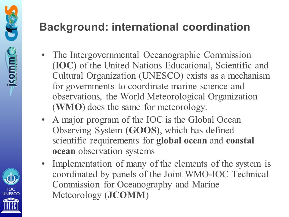 Background: international coordination The Intergovernmental Oceanographic Commission (IOC) of the United Nations Educational, Scientific and Cultural Organization (UNESCO) exists as a mechanism for governments to coordinate marine science and observations, the World Meteorological Organization (WMO) does the same for meteorology.