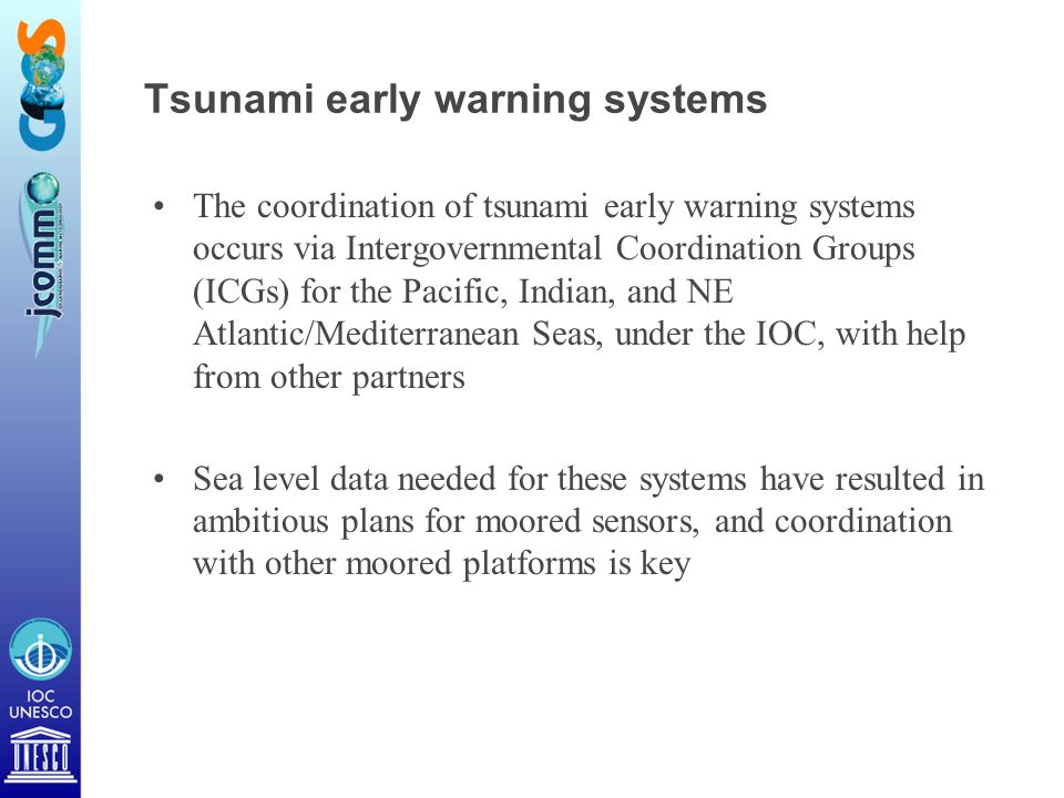 Tsunami early warning systems The coordination of tsunami early warning systems occurs via Intergovernmental Coordination Groups (ICGs) for the Pacific, Indian, and NE Atlantic/Mediterranean Seas, under the IOC, with help from other partners Sea level data needed for these systems have resulted in ambitious plans for moored sensors, and coordination with other moored platforms is key