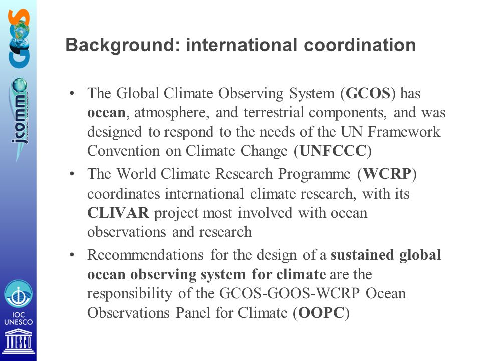 Background: international coordination The Global Climate Observing System (GCOS) has ocean, atmosphere, and terrestrial components, and was designed to respond to the needs of the UN Framework Convention on Climate Change (UNFCCC) The World Climate Research Programme (WCRP) coordinates international climate research, with its CLIVAR project most involved with ocean observations and research Recommendations for the design of a sustained global ocean observing system for climate are the responsibility of the GCOS-GOOS-WCRP Ocean Observations Panel for Climate (OOPC)