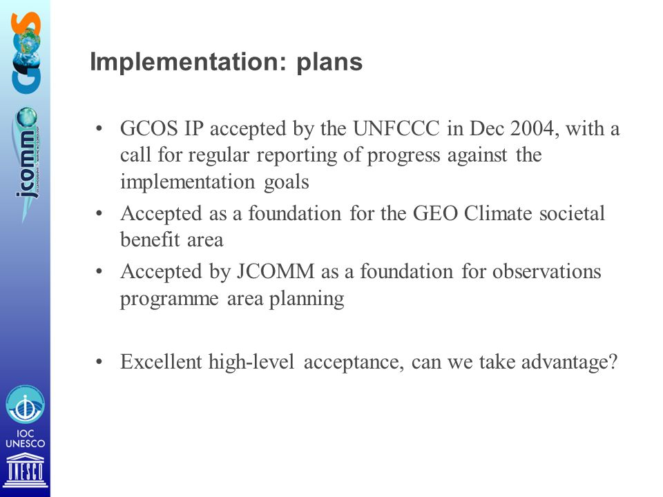 Implementation: plans GCOS IP accepted by the UNFCCC in Dec 2004, with a call for regular reporting of progress against the implementation goals Accepted as a foundation for the GEO Climate societal benefit area Accepted by JCOMM as a foundation for observations programme area planning Excellent high-level acceptance, can we take advantage?