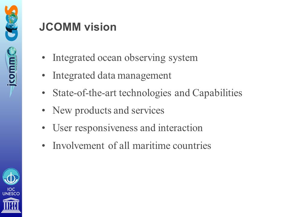 JCOMM vision Integrated ocean observing system Integrated data management State-of-the-art technologies and Capabilities New products and services User responsiveness and interaction Involvement of all maritime countries