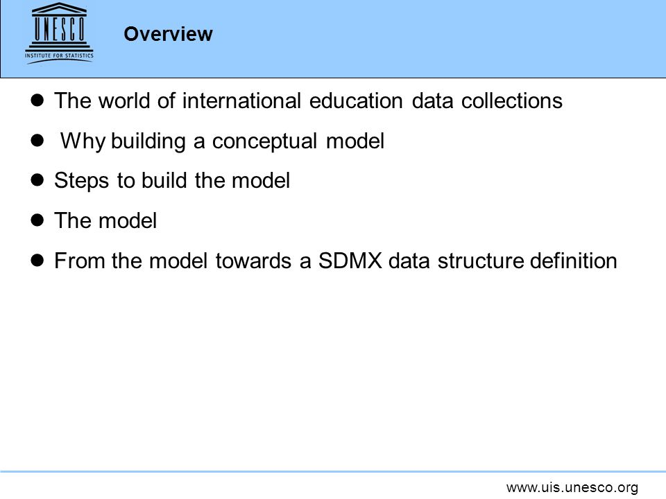 Overview lThe world of international education data collections l Why building a conceptual model lSteps to build the model lThe model lFrom the model towards a SDMX data structure definition