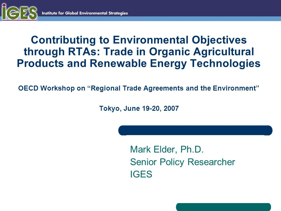 Contributing to Environmental Objectives through RTAs: Trade in Organic Agricultural Products and Renewable Energy Technologies OECD Workshop on Regional Trade Agreements and the Environment Tokyo, June 19-20, 2007 Mark Elder, Ph.D.