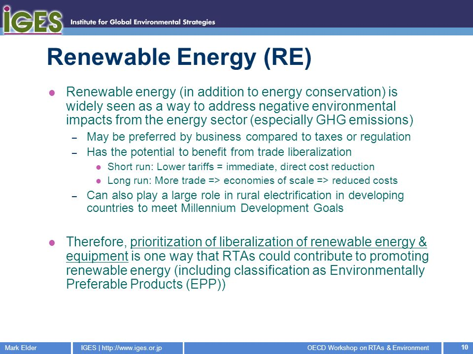 Mark ElderIGES |   Workshop on RTAs & Environment 10 Renewable Energy (RE) Renewable energy (in addition to energy conservation) is widely seen as a way to address negative environmental impacts from the energy sector (especially GHG emissions) – May be preferred by business compared to taxes or regulation – Has the potential to benefit from trade liberalization Short run: Lower tariffs = immediate, direct cost reduction Long run: More trade => economies of scale => reduced costs – Can also play a large role in rural electrification in developing countries to meet Millennium Development Goals Therefore, prioritization of liberalization of renewable energy & equipment is one way that RTAs could contribute to promoting renewable energy (including classification as Environmentally Preferable Products (EPP))